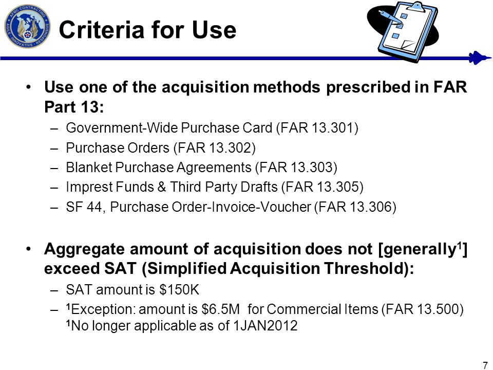 7 Criteria for Use Use one of the acquisition methods prescribed in FAR Part 13: –Government-Wide Purchase Card (FAR 13.301) –Purchase Orders (FAR 13.