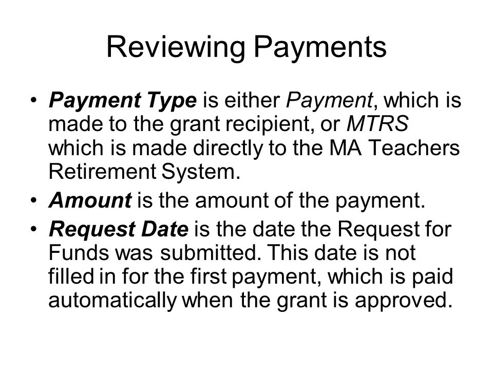 Reviewing Payments Payment Type is either Payment, which is made to the grant recipient, or MTRS which is made directly to the MA Teachers Retirement System.