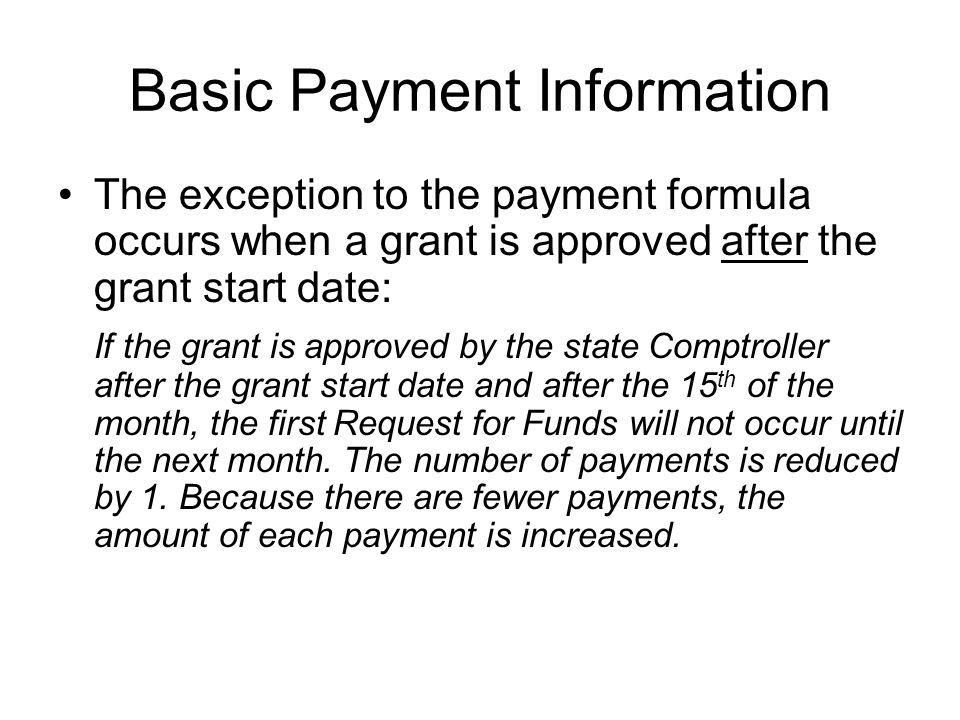 Basic Payment Information The exception to the payment formula occurs when a grant is approved after the grant start date: If the grant is approved by the state Comptroller after the grant start date and after the 15 th of the month, the first Request for Funds will not occur until the next month.