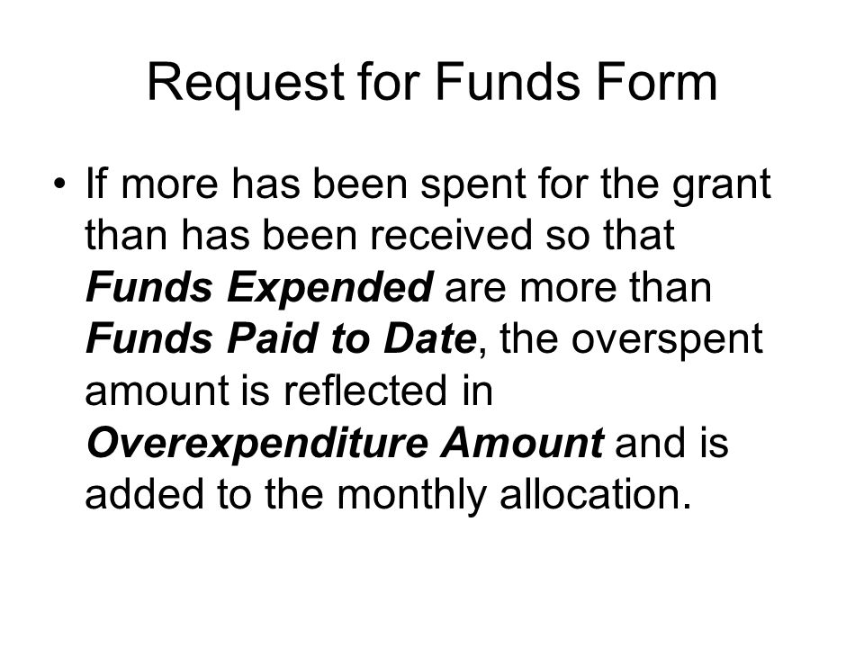 Request for Funds Form If more has been spent for the grant than has been received so that Funds Expended are more than Funds Paid to Date, the overspent amount is reflected in Overexpenditure Amount and is added to the monthly allocation.