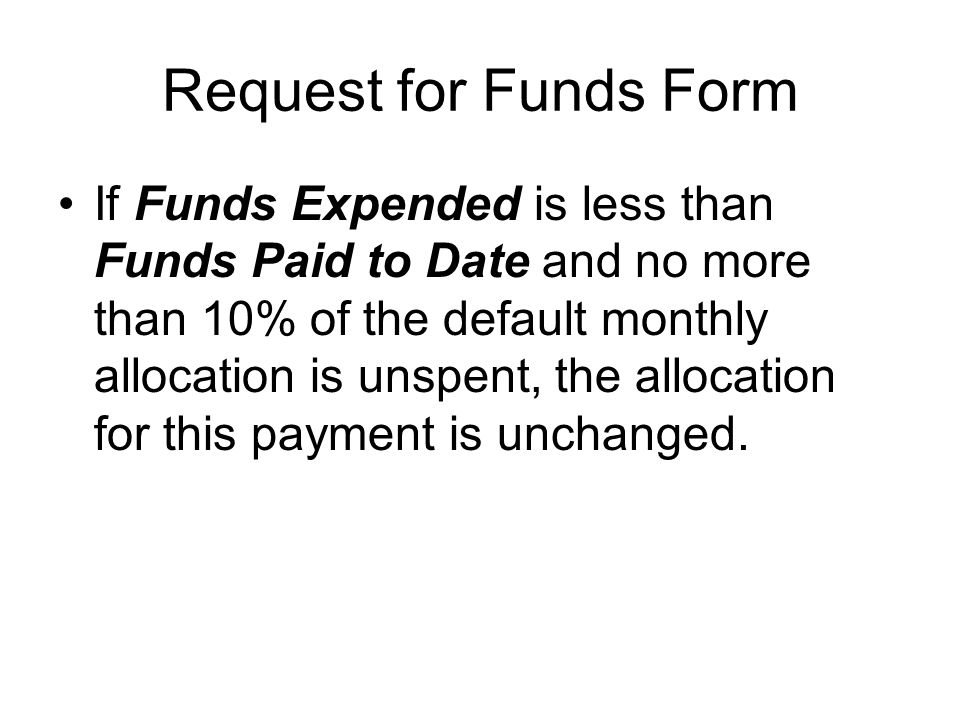 Request for Funds Form If Funds Expended is less than Funds Paid to Date and no more than 10% of the default monthly allocation is unspent, the allocation for this payment is unchanged.
