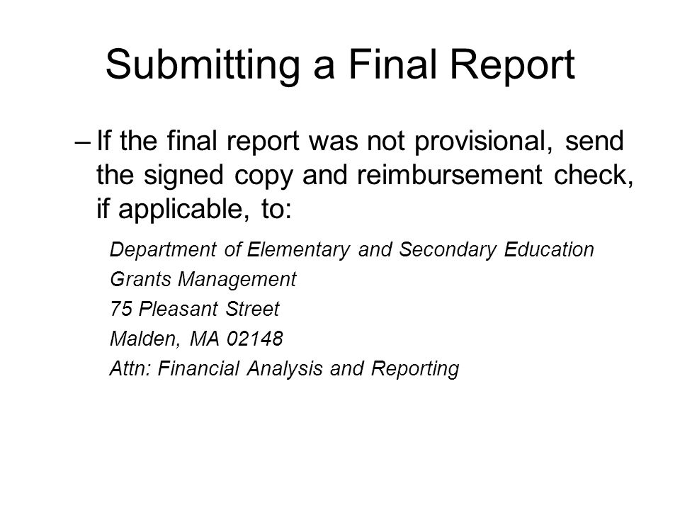 Submitting a Final Report –If the final report was not provisional, send the signed copy and reimbursement check, if applicable, to: Department of Elementary and Secondary Education Grants Management 75 Pleasant Street Malden, MA 02148 Attn: Financial Analysis and Reporting