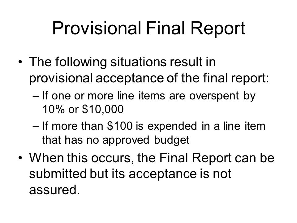 Provisional Final Report The following situations result in provisional acceptance of the final report: –If one or more line items are overspent by 10% or $10,000 –If more than $100 is expended in a line item that has no approved budget When this occurs, the Final Report can be submitted but its acceptance is not assured.
