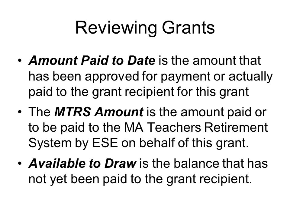 Reviewing Grants Amount Paid to Date is the amount that has been approved for payment or actually paid to the grant recipient for this grant The MTRS Amount is the amount paid or to be paid to the MA Teachers Retirement System by ESE on behalf of this grant.