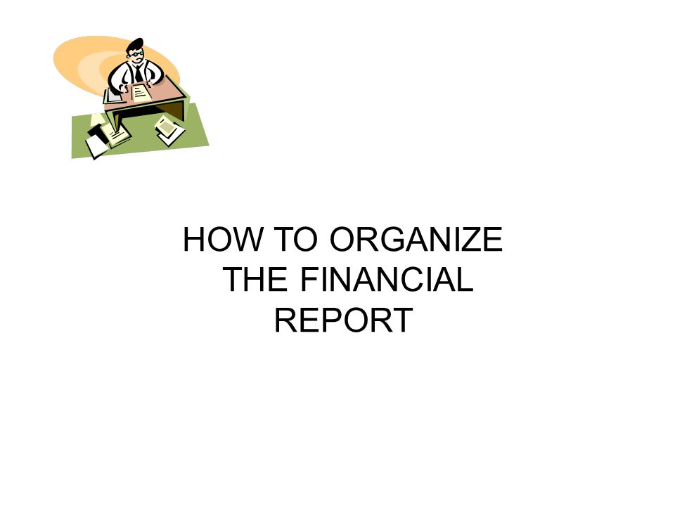 HOW TO ORGANIZE THE FINANCIAL REPORT