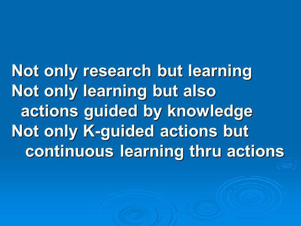Not only research but learning Not only learning but also actions guided by knowledge actions guided by knowledge Not only K-guided actions but continuous learning thru actions continuous learning thru actions