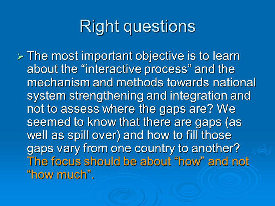 Right questions  The most important objective is to learn about the interactive process and the mechanism and methods towards national system strengthening and integration and not to assess where the gaps are.