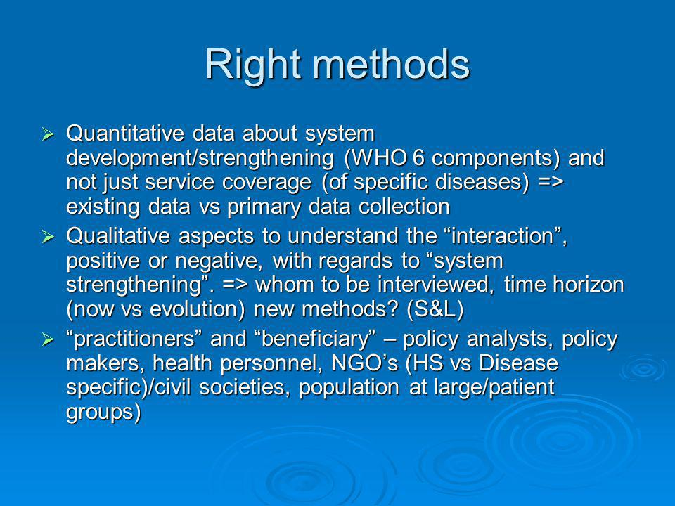 Right methods  Quantitative data about system development/strengthening (WHO 6 components) and not just service coverage (of specific diseases) => existing data vs primary data collection  Qualitative aspects to understand the interaction , positive or negative, with regards to system strengthening .