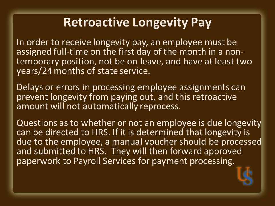 Retroactive Longevity Pay In order to receive longevity pay, an employee must be assigned full-time on the first day of the month in a non- temporary position, not be on leave, and have at least two years/24 months of state service.