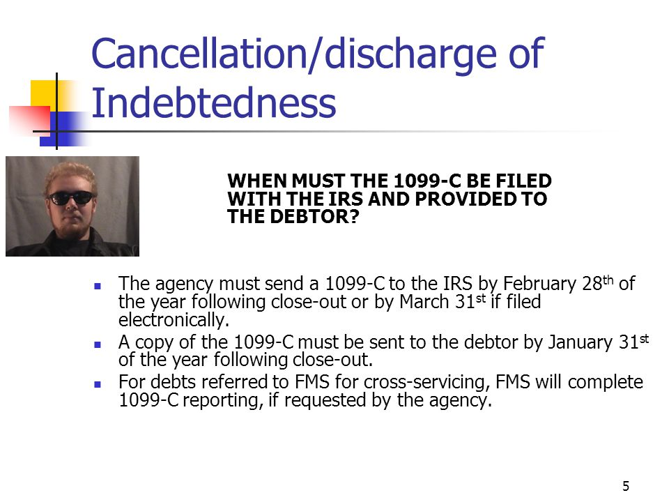 5 Cancellation/discharge of Indebtedness WHEN MUST THE 1099-C BE FILED WITH THE IRS AND PROVIDED TO THE DEBTOR.