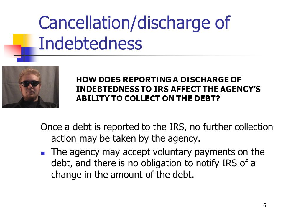 6 Cancellation/discharge of Indebtedness HOW DOES REPORTING A DISCHARGE OF INDEBTEDNESS TO IRS AFFECT THE AGENCY'S ABILITY TO COLLECT ON THE DEBT.