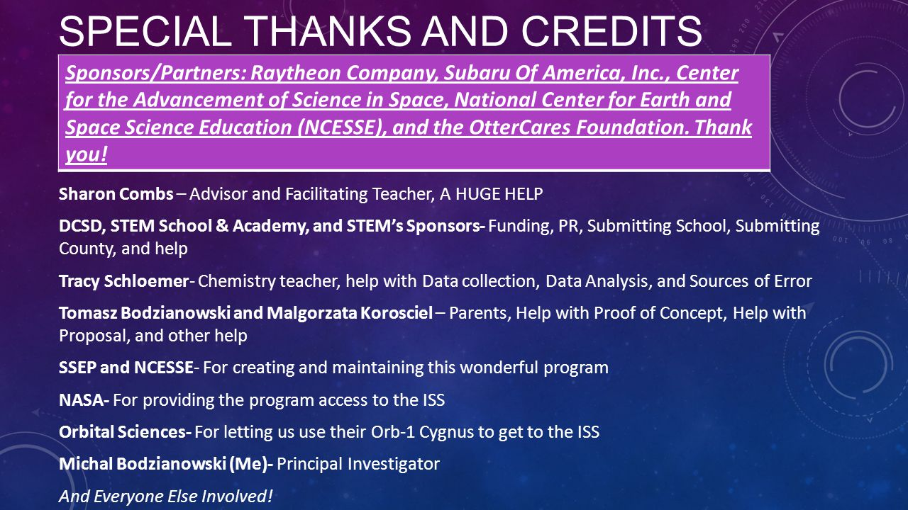 SPECIAL THANKS AND CREDITS Sharon Combs – Advisor and Facilitating Teacher, A HUGE HELP DCSD, STEM School & Academy, and STEM's Sponsors- Funding, PR, Submitting School, Submitting County, and help Tracy Schloemer- Chemistry teacher, help with Data collection, Data Analysis, and Sources of Error Tomasz Bodzianowski and Malgorzata Korosciel – Parents, Help with Proof of Concept, Help with Proposal, and other help SSEP and NCESSE- For creating and maintaining this wonderful program NASA- For providing the program access to the ISS Orbital Sciences- For letting us use their Orb-1 Cygnus to get to the ISS Michal Bodzianowski (Me)- Principal Investigator And Everyone Else Involved.