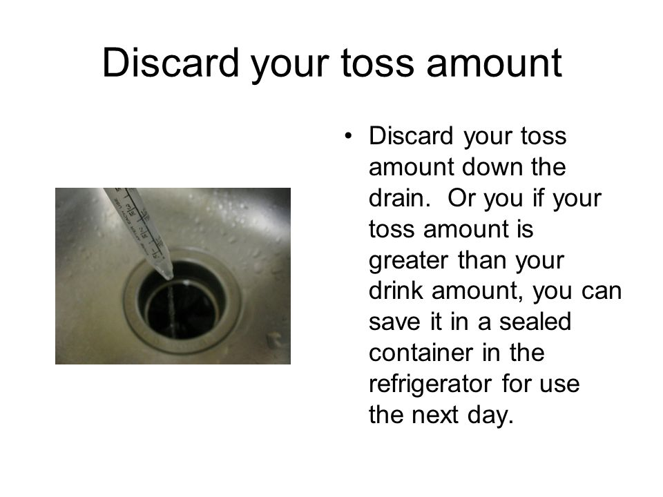 Discard your toss amount Discard your toss amount down the drain.