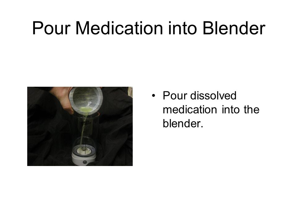 Pour Medication into Blender Pour dissolved medication into the blender.