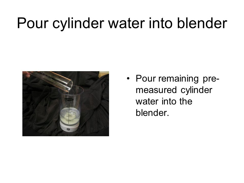 Pour cylinder water into blender Pour remaining pre- measured cylinder water into the blender.