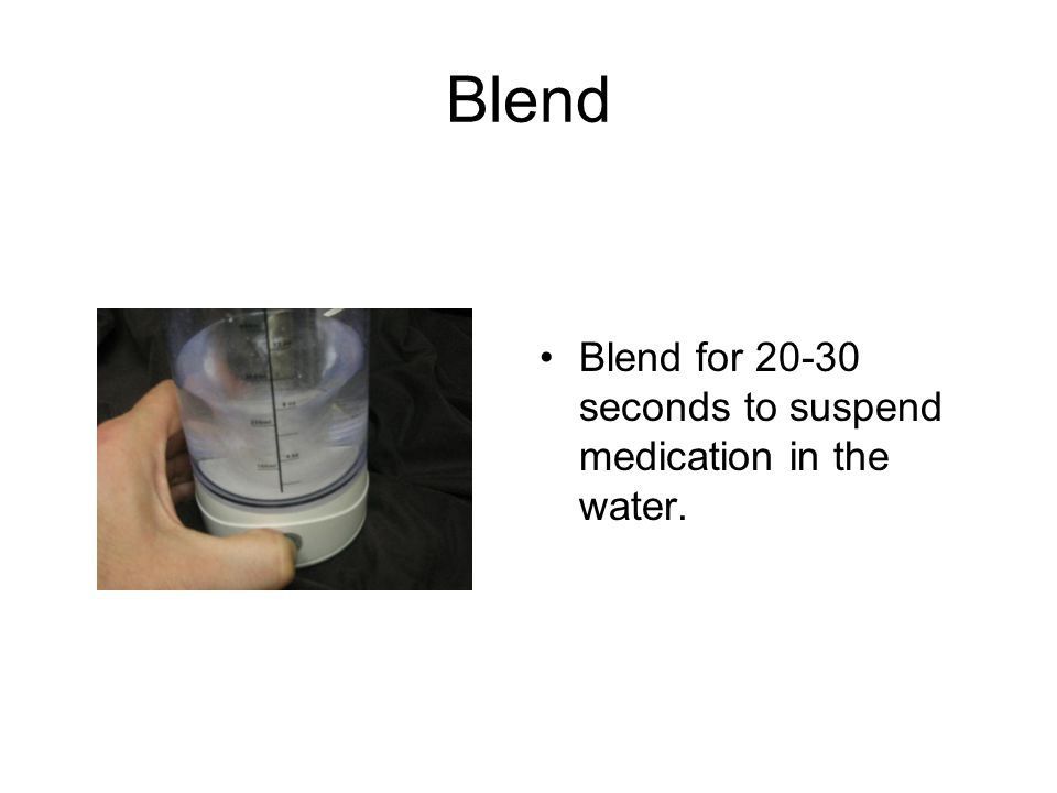 Blend Blend for 20-30 seconds to suspend medication in the water.