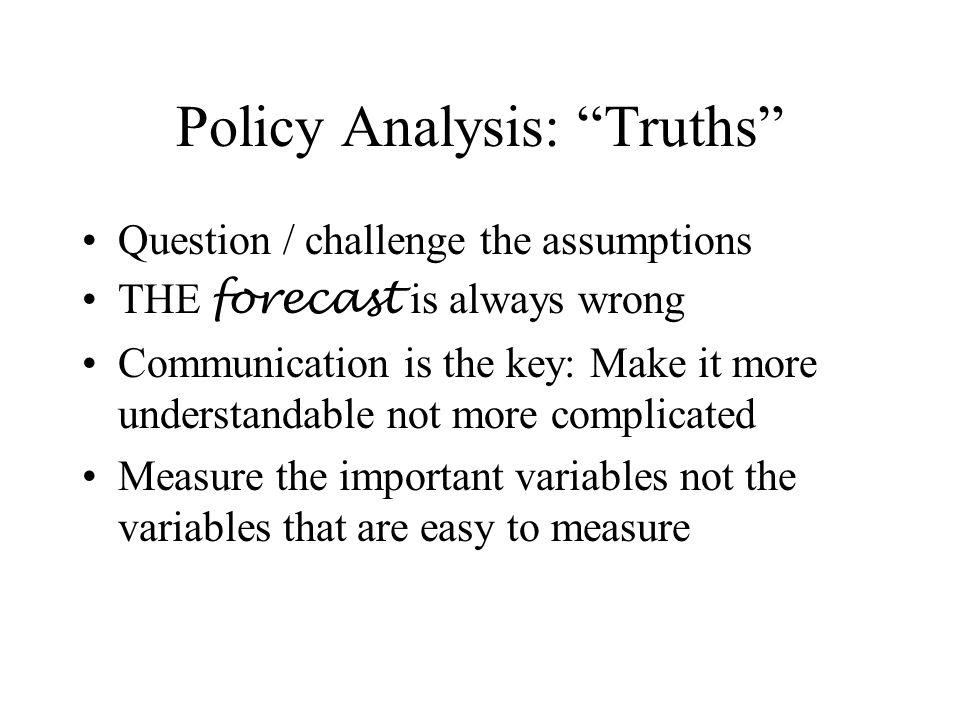 Policy Analysis: Truths Question / challenge the assumptions THE forecast is always wrong Communication is the key: Make it more understandable not more complicated Measure the important variables not the variables that are easy to measure