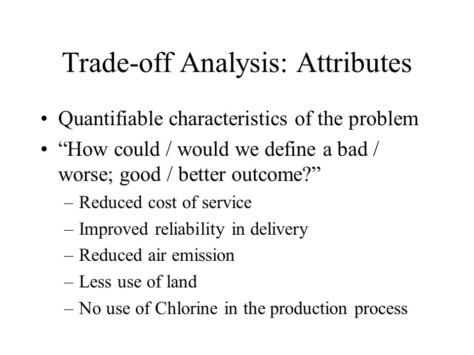Trade-off Analysis: Attributes Quantifiable characteristics of the problem How could / would we define a bad / worse; good / better outcome –Reduced cost of service –Improved reliability in delivery –Reduced air emission –Less use of land –No use of Chlorine in the production process