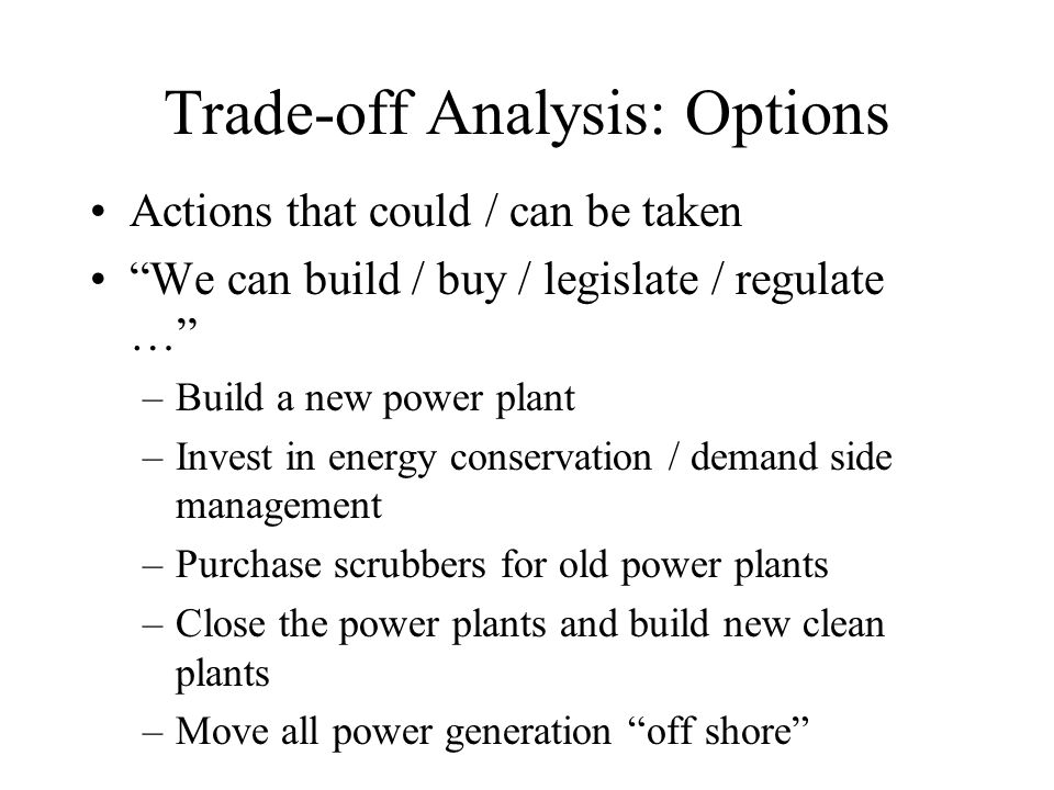 Trade-off Analysis: Options Actions that could / can be taken We can build / buy / legislate / regulate … –Build a new power plant –Invest in energy conservation / demand side management –Purchase scrubbers for old power plants –Close the power plants and build new clean plants –Move all power generation off shore