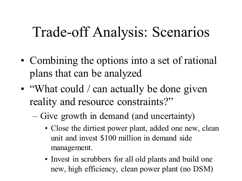 Trade-off Analysis: Scenarios Combining the options into a set of rational plans that can be analyzed What could / can actually be done given reality and resource constraints? –Give growth in demand (and uncertainty) Close the dirtiest power plant, added one new, clean unit and invest $100 million in demand side management.