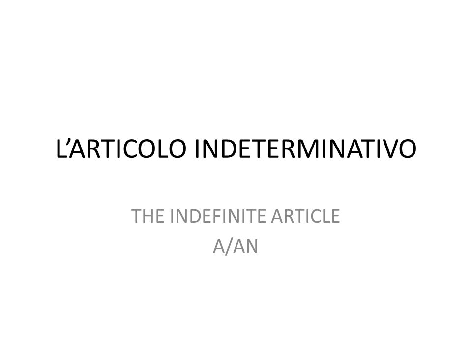 L'ARTICOLO INDETERMINATIVO THE INDEFINITE ARTICLE A/AN