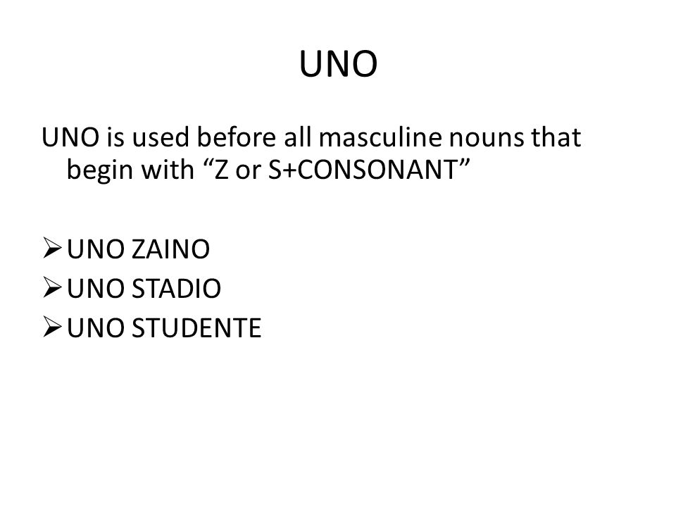 UNO UNO is used before all masculine nouns that begin with Z or S+CONSONANT  UNO ZAINO  UNO STADIO  UNO STUDENTE