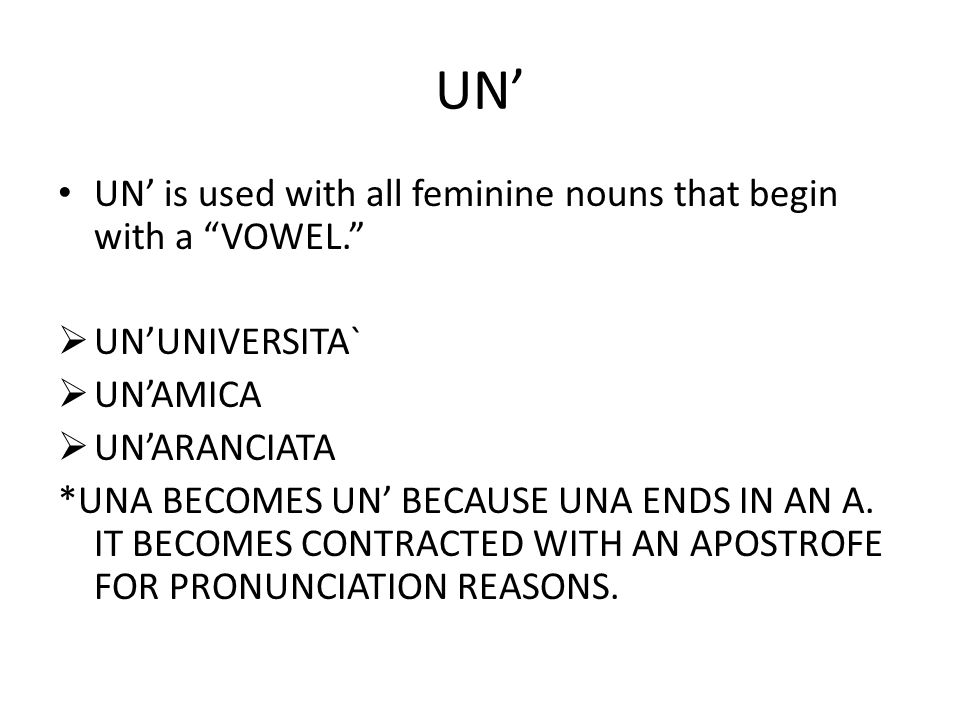 UN' UN' is used with all feminine nouns that begin with a VOWEL.  UN'UNIVERSITA`  UN'AMICA  UN'ARANCIATA *UNA BECOMES UN' BECAUSE UNA ENDS IN AN A.
