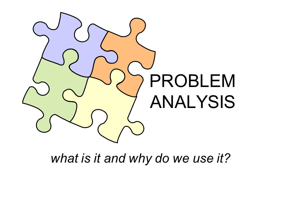 PROBLEM ANALYSIS what is it and why do we use it?