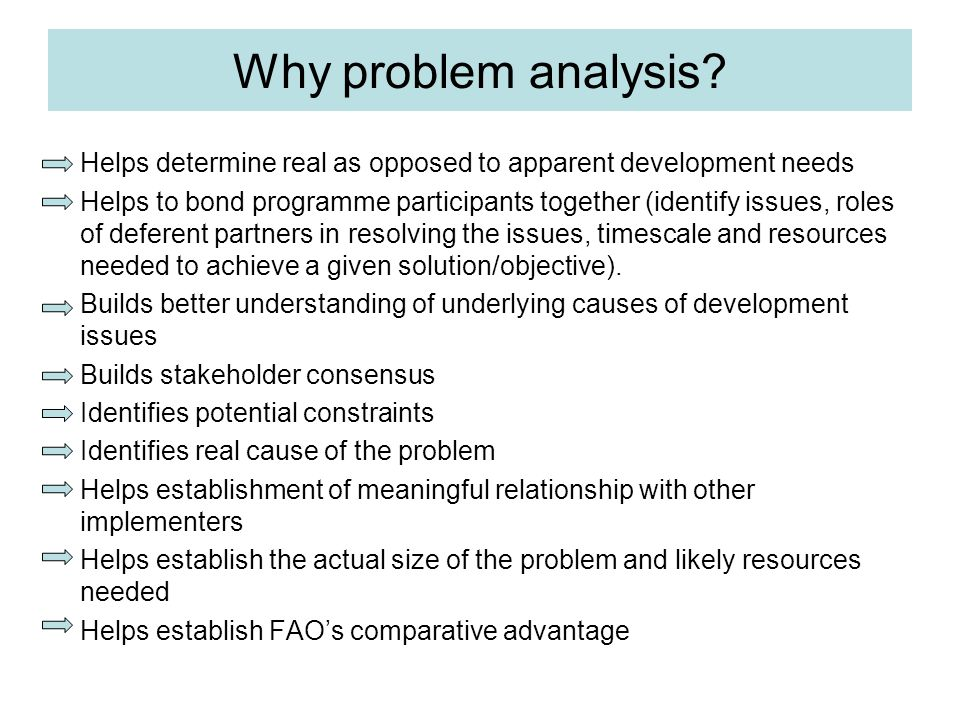 Why problem analysis? Helps determine real as opposed to apparent development needs Helps to bond programme participants together (identify issues, ro