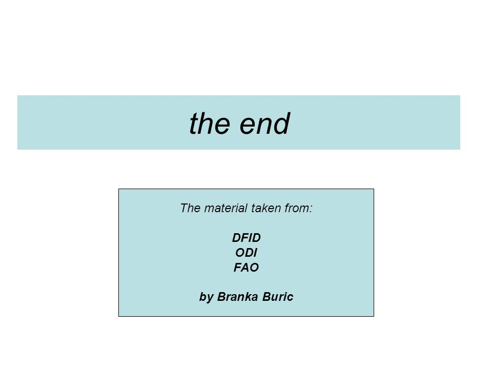 the end The material taken from: DFID ODI FAO by Branka Buric
