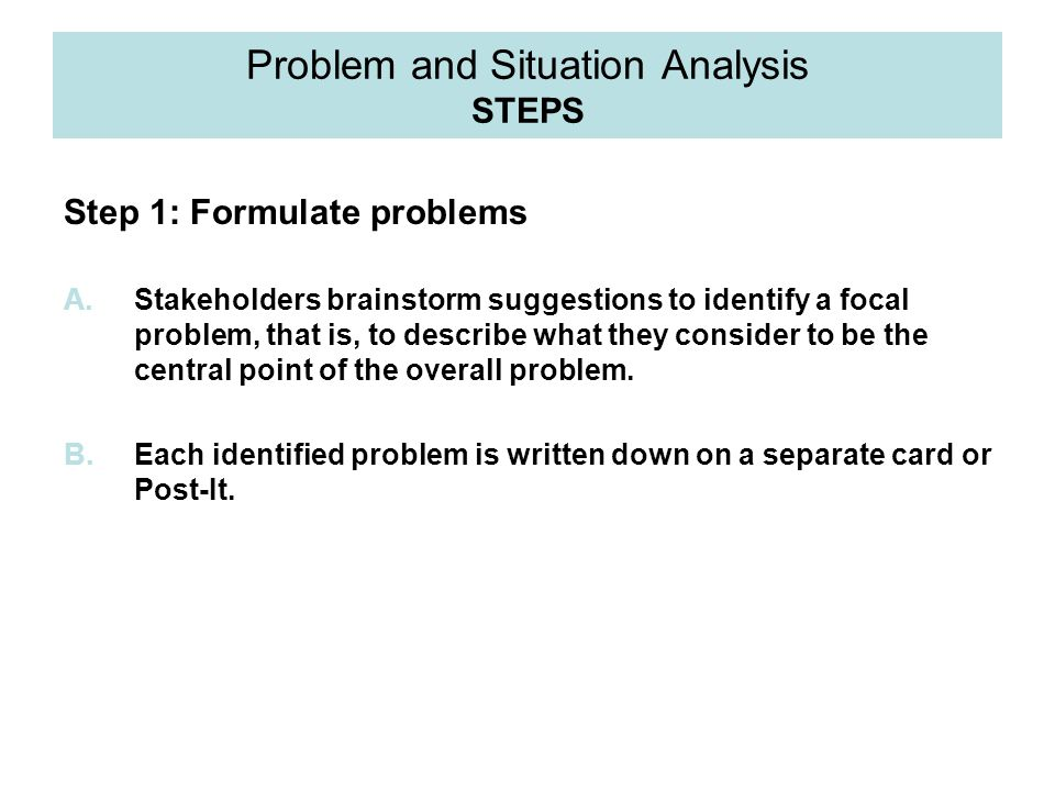 Problem and Situation Analysis STEPS Step 1: Formulate problems A.Stakeholders brainstorm suggestions to identify a focal problem, that is, to describ
