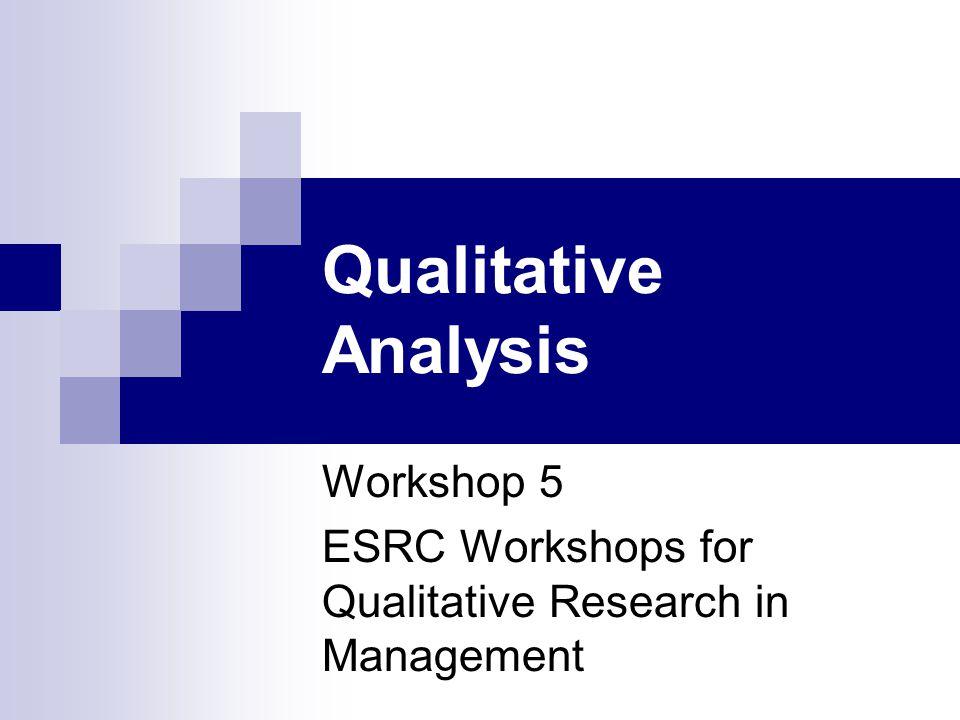 Qualitative Analysis Workshop 5 ESRC Workshops for Qualitative Research in Management