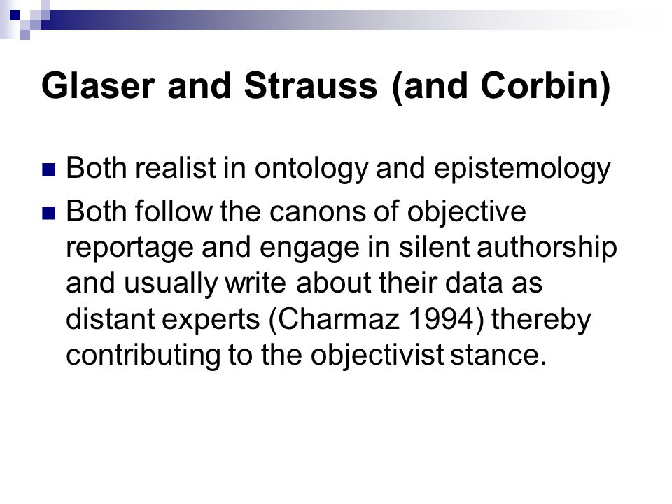 Glaser and Strauss (and Corbin) Both realist in ontology and epistemology Both follow the canons of objective reportage and engage in silent authorshi