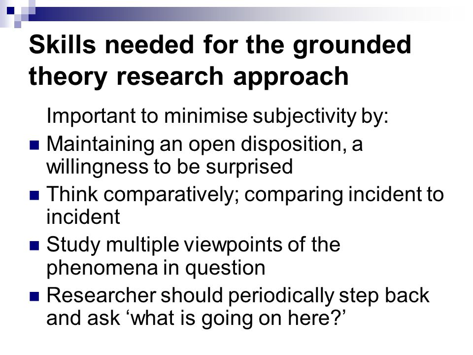 Skills needed for the grounded theory research approach Important to minimise subjectivity by: Maintaining an open disposition, a willingness to be su