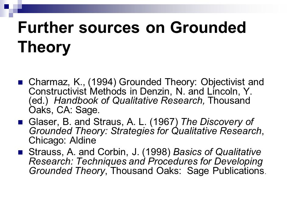 Further sources on Grounded Theory Charmaz, K., (1994) Grounded Theory: Objectivist and Constructivist Methods in Denzin, N. and Lincoln, Y. (ed.) Han
