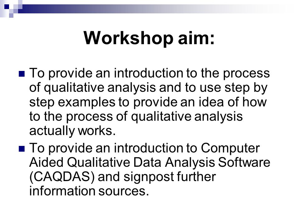 Workshop aim: To provide an introduction to the process of qualitative analysis and to use step by step examples to provide an idea of how to the proc
