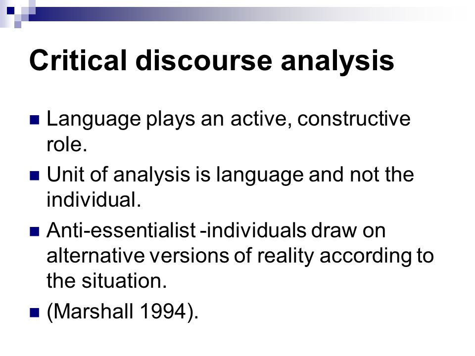 Critical discourse analysis Language plays an active, constructive role. Unit of analysis is language and not the individual. Anti-essentialist -indiv