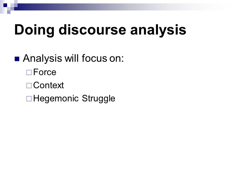 Doing discourse analysis Analysis will focus on:  Force  Context  Hegemonic Struggle