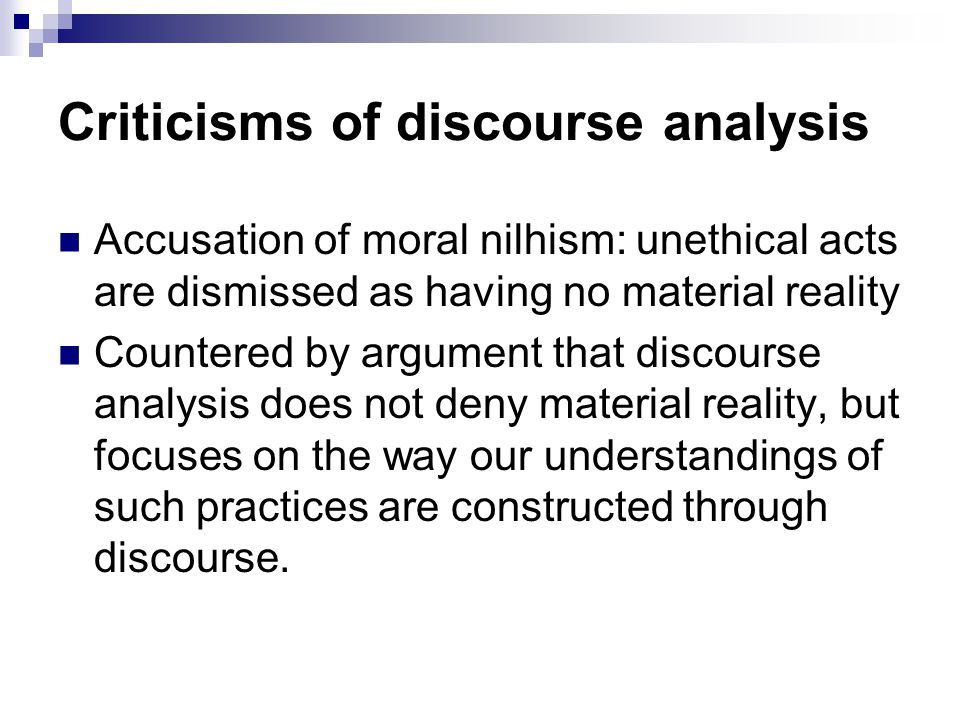 Criticisms of discourse analysis Accusation of moral nilhism: unethical acts are dismissed as having no material reality Countered by argument that di