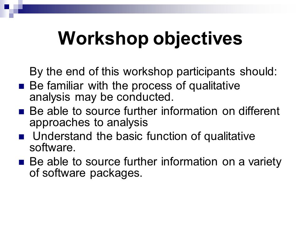 Workshop objectives By the end of this workshop participants should: Be familiar with the process of qualitative analysis may be conducted. Be able to