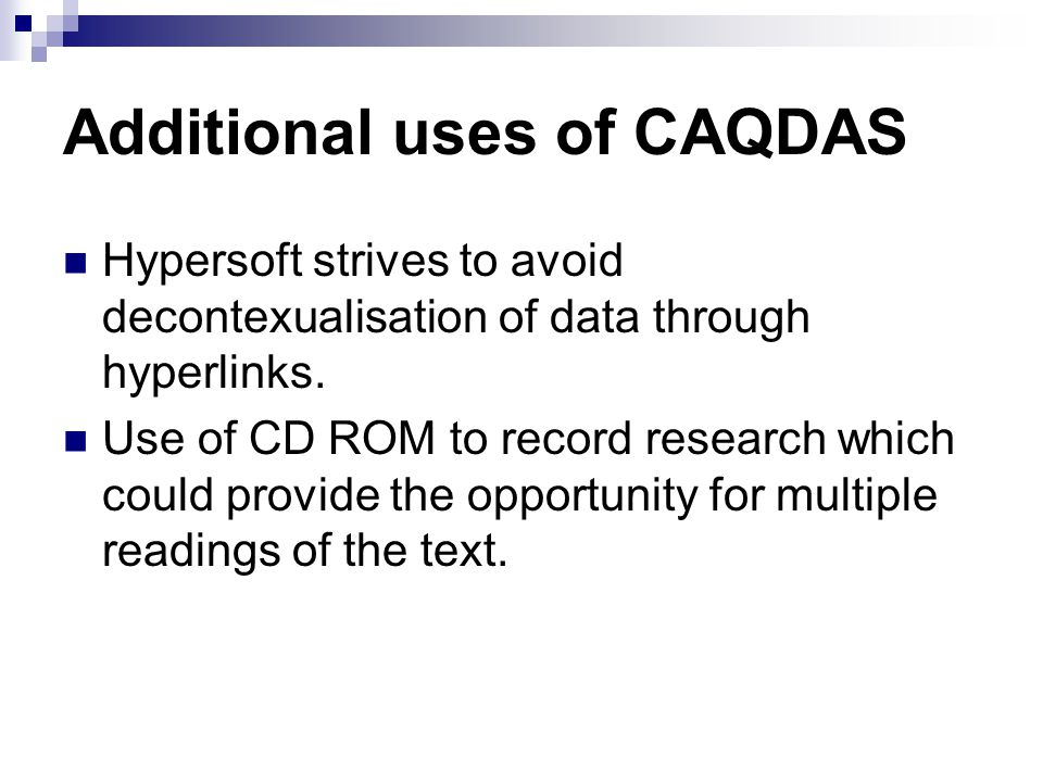 Additional uses of CAQDAS Hypersoft strives to avoid decontexualisation of data through hyperlinks. Use of CD ROM to record research which could provi
