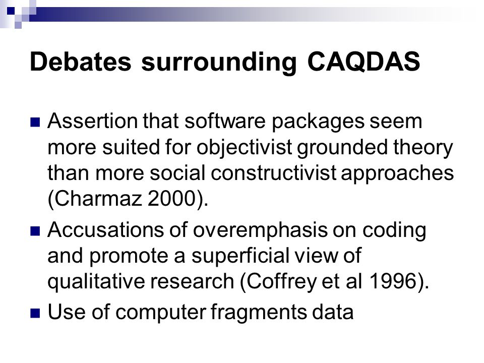 Debates surrounding CAQDAS Assertion that software packages seem more suited for objectivist grounded theory than more social constructivist approache