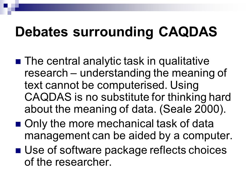 Debates surrounding CAQDAS The central analytic task in qualitative research – understanding the meaning of text cannot be computerised. Using CAQDAS