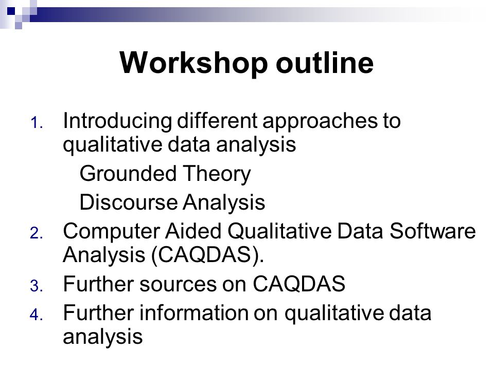 Workshop outline 1. Introducing different approaches to qualitative data analysis Grounded Theory Discourse Analysis 2. Computer Aided Qualitative Dat