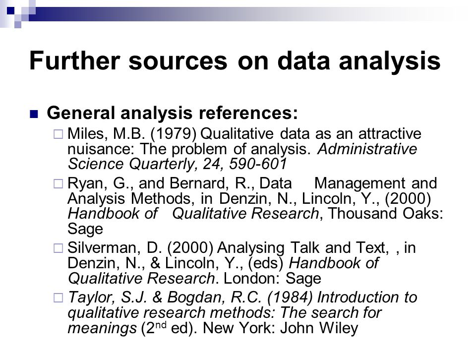 Further sources on data analysis General analysis references:  Miles, M.B. (1979) Qualitative data as an attractive nuisance: The problem of analysis