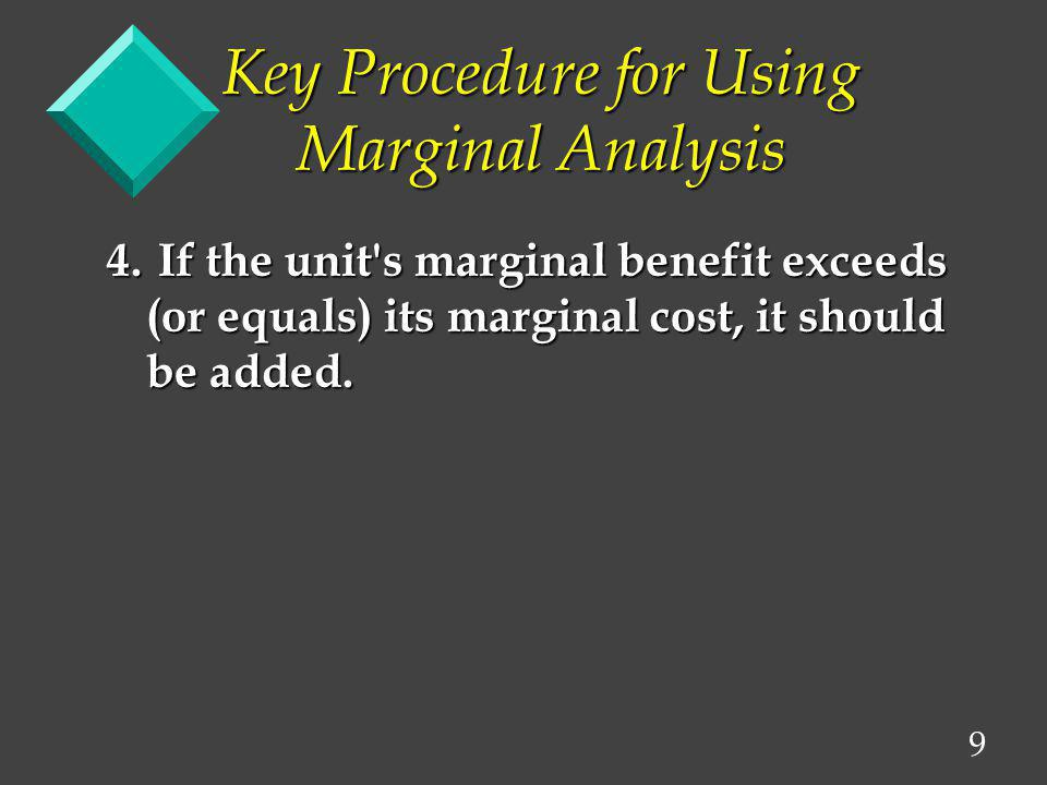 10 Key Procedure for Using Marginal Analysis Remember to look only at the changes in total benefits and total costs.