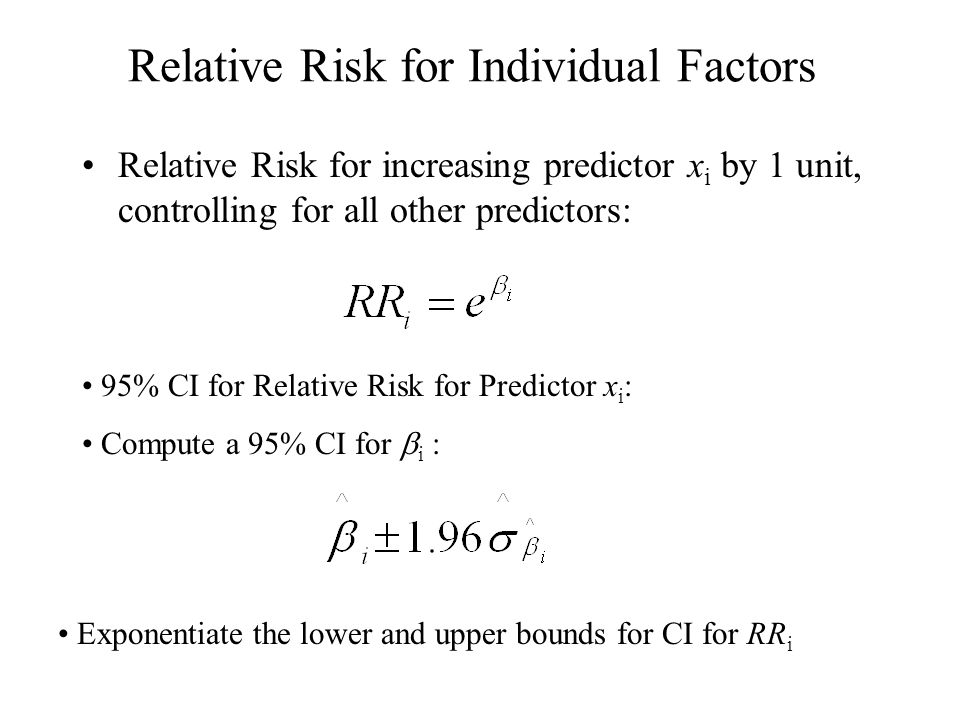 Relative Risk for Individual Factors Relative Risk for increasing predictor x i by 1 unit, controlling for all other predictors: 95% CI for Relative Risk for Predictor x i : Compute a 95% CI for  i : Exponentiate the lower and upper bounds for CI for RR i
