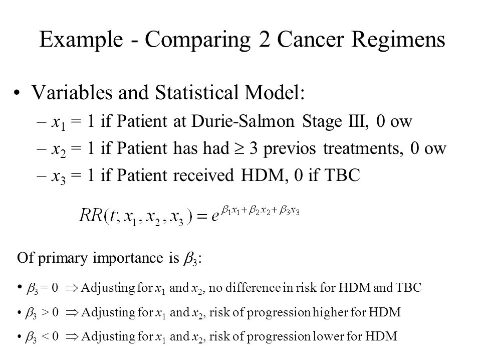 Example - Comparing 2 Cancer Regimens Variables and Statistical Model: –x 1 = 1 if Patient at Durie-Salmon Stage III, 0 ow –x 2 = 1 if Patient has had