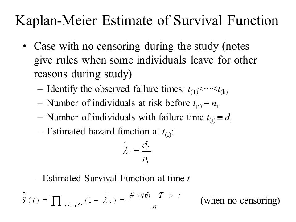 Kaplan-Meier Estimate of Survival Function Case with no censoring during the study (notes give rules when some individuals leave for other reasons during study) –Identify the observed failure times: t (1) <···<t (k) –Number of individuals at risk before t (i)  n i –Number of individuals with failure time t (i)  d i –Estimated hazard function at t (i) : – Estimated Survival Function at time t (when no censoring)