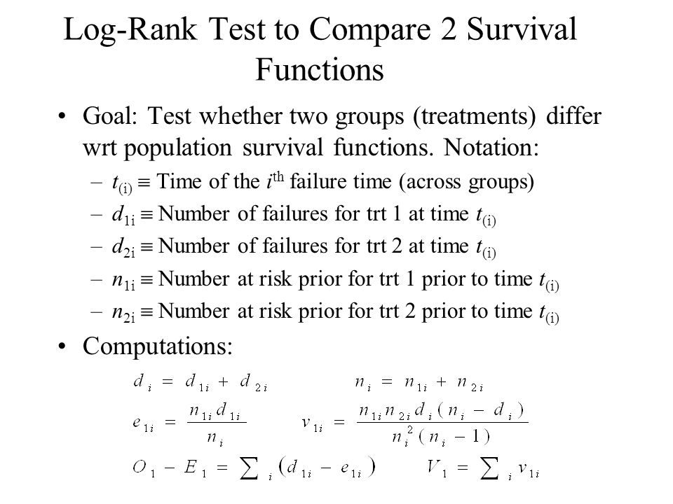 Log-Rank Test to Compare 2 Survival Functions Goal: Test whether two groups (treatments) differ wrt population survival functions. Notation: –t (i) 